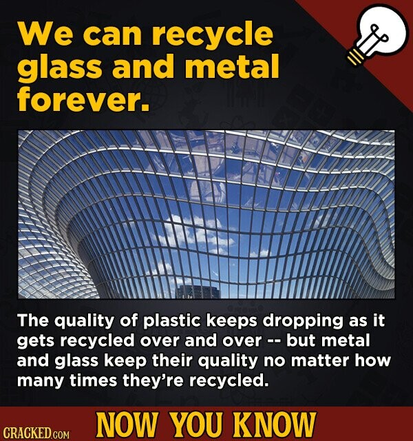 We can recycle glass and metal forever. The quality of plastic keeps dropping as it gets recycled over and over -- but metal and glass keep their qual