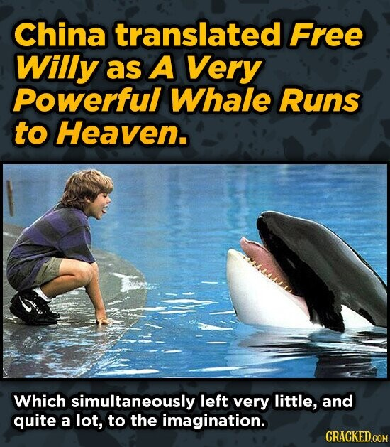 China translated Free Willy as A Very Powerful Whale Runs to Heaven. Which simultaneously left very little, and quite a lot, to the imagination. CRACK