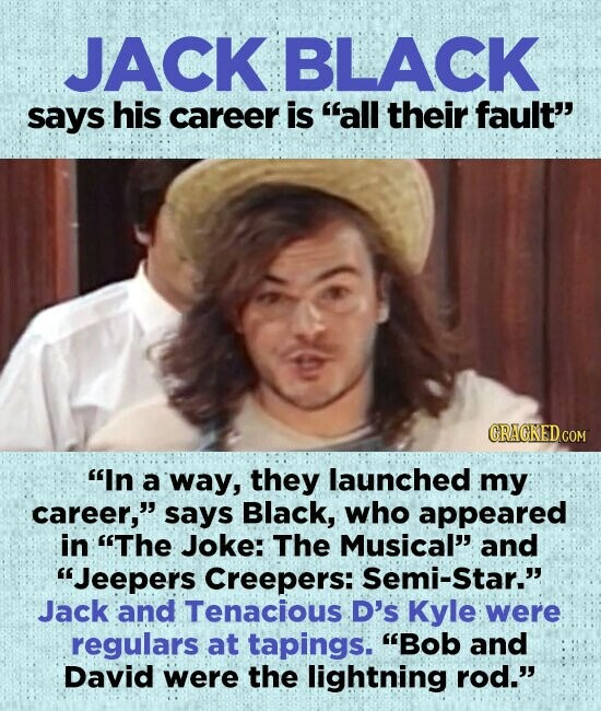 JACK BLACK says his career is all their fault'' In a way, they launched my career, says Black, who appeared in The Joke: The Musical and Jeepers Creepers: Semi-star. Jack and Tenacious D's Kyle were regulars at tapings. Bob and David were the lightning rod.