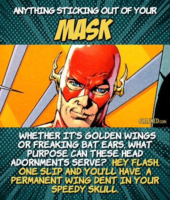 ANYTHING STICKING OuT OF YOUR MASK WHETHER IT'S GOLDEN WINGS OR FREAKING BAT EARS. WHAT. PURPOSE CAN THESE HEAD ADORNMENTS SERVE?. HEY FLASH. ONE SLIP. AND YOU'LL HAVE A PERMANENT WING DENT IN YOUR SPEEDY SKUL'L.