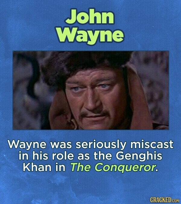 John Wayne Wayne was seriously miscast in his role as the Genghis Khan in The Conqueror.