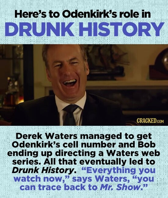Here's to Odenkirk's role in DRUNK HISTORY CRACKEDco Derek Waters managed to get Odenkirk's cell number and Bob ending up directing a Waters web series. All that eventually led to Drunk History. Everything you watch now, says Waters, you can trace back to Mr. Show.
