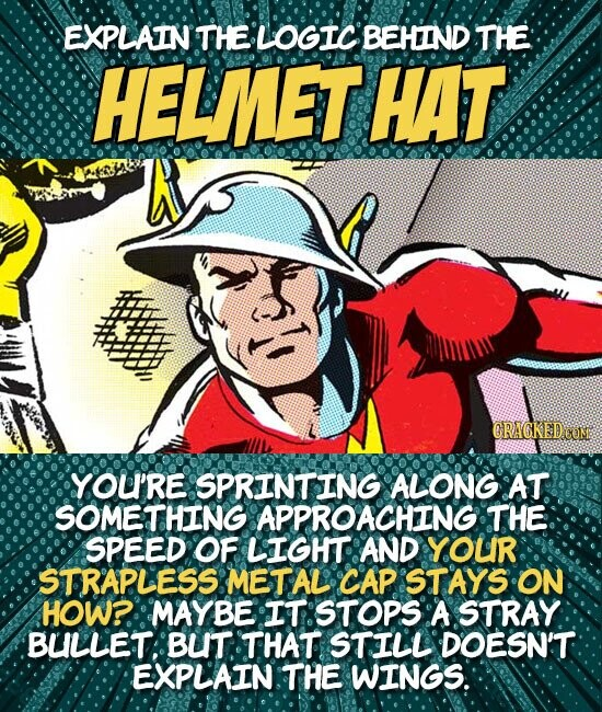 EXPLAIN THE LOGIC BEHIND THE HELMET HAT CRAGKED.COM YOU'RE SPRINTING ALONG AT SOMETHING APPROACHING THE SPEED OF LIGHT AND YOUR STRAPLESS METAL CAP STAYS ON HOW?. MAYBE IT STOPS A STRAY BULLET: BUT THAT STILL DOESN'T EXPLAIN THE WINGS.