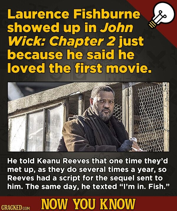 Laurence Fishburne showed up in John Wick: Chapter 2 just because he said he loved the first movie. He told Keanu Reeves that one time they'd met up,
