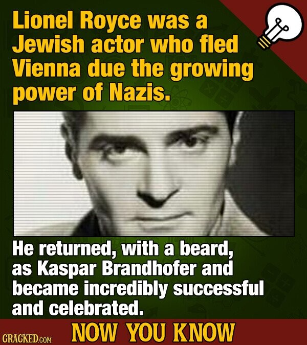 Lionel Royce was a Jewish actor who fled Vienna due the growing power of Nazis. He returned, with a beard, as Kaspar Brandhofer and became incredibly successful and celebrated. NOW YOU KNOW CRACKED COM