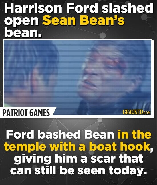 Harrison Ford slashed open Sean Bean's bean. PATRIOT GAMES Ford bashed Bean in the temple with a boat hook, giving him a scar that can still be seen today.
