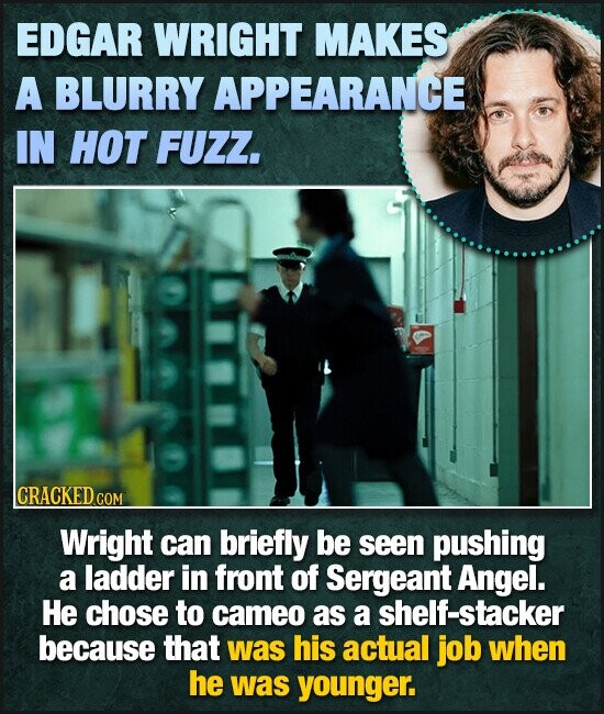 EDGAR WRIGHT MAKES A BLURRY APPEARANCE IN HOT FUZZ. CRACKED COM Wright can briefly be seen pushing a ladder in front of Sergeant Angel. He chose to cameo as a shelf-stacker because that was his actual job when he was younger.