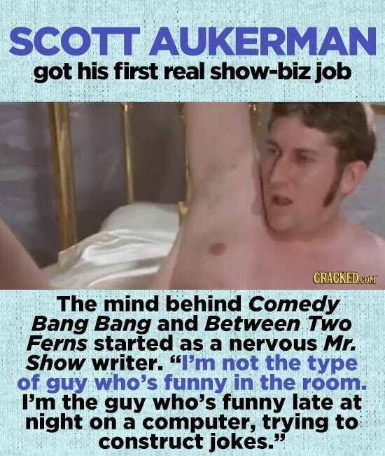 SCOTT AUKERMAN got his first real show-biz job The mind behind Comedy Bang Bang and Between Two Ferns started as a neryous Mr. Show writer. I'm not the type of guy who's funny in the room. I'm the guy who's funny late at night on a computer, trying to