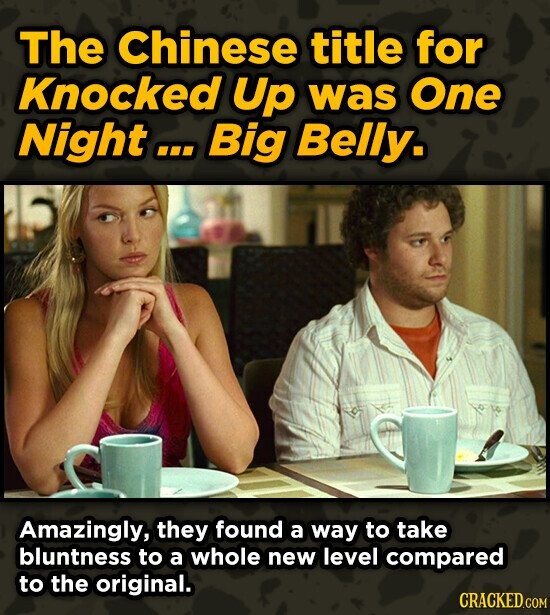 The Chinese title for Knocked Up was One Night . Big Belly. Amazingly, they found a way to take bluntness to a whole new level compared to the origina