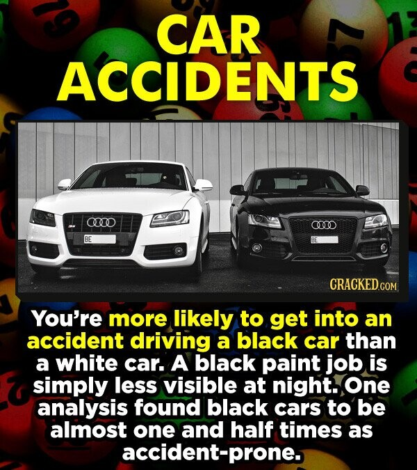 CAR ACCIDENTS an 00 BE BE CRACKEDco You're more likely to get into an accident driving a black car than a white car. A black paint job is simply less visible at night. One analysis found black cars to be almost one and half times as accident-prone.