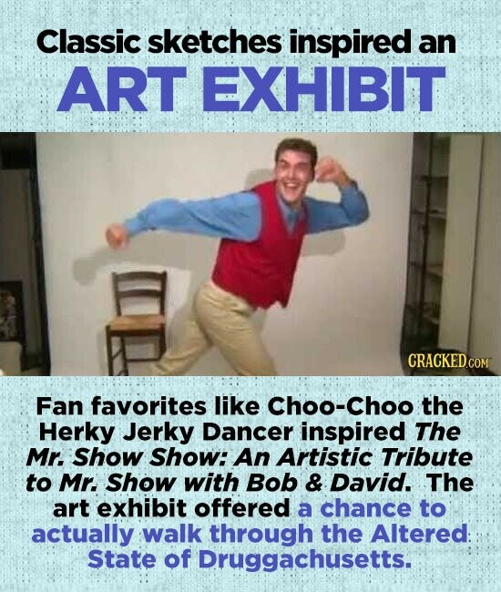 Classic sketches inspired an ART EXHIBIT Fan favorites like Choo-Choo the Herky Jerky Dancer inspired The Mr. Show Show: An Artistic Tribute to Mr. Show with Bob & David. The art exhibit offered a chance to actually walk through the Altered: State of Druggachusetts.