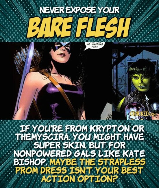 NEVER EXPOSE YOUR BARE FLESH We WAITINS POR ORACKEDO IF YOUI'RE FROM KRYPTON OR THEMYSCIRA. YOU MIGHT HAVE SUPER SKIN. BUT FOR NONPOWERED GALS LIKE KATE BISHOP. MAYBE THE STRAPLESS PROM DRESS ISN'T YOUR BEST ACTION OPTION?