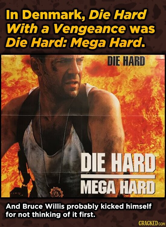 In Denmark, Die Hard With a Vengeance was Die Hard: Mega Hard. DIE HARD DIE HARD MEGA HARD And Bruce Willis probably kicked himself for not thinking o