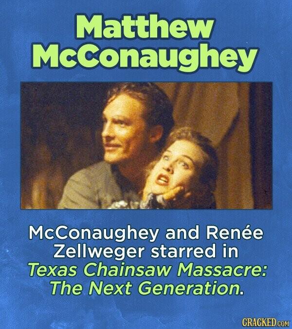 Matthew Mcconaughey Mcconaughey and Renee Zellweger starred in Texas Chainsaw Massacre: The Next Generation.