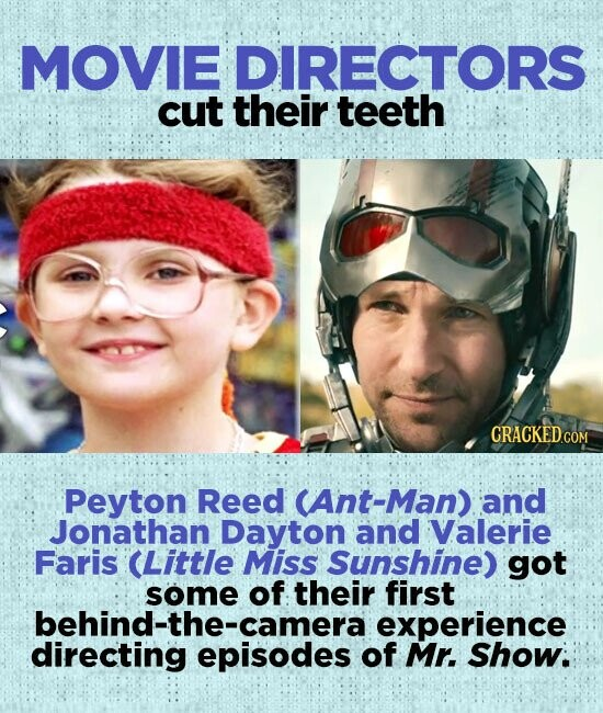 MOVIE DIRECTORS cut their teeth CRACKEDcO Peyton Reed CAnt-Man) and Jonathan Dayton and Valerie Faris (Little Miss Sunshine) got some of their first behind-the-camera experience directing episodes of Mr. Show: