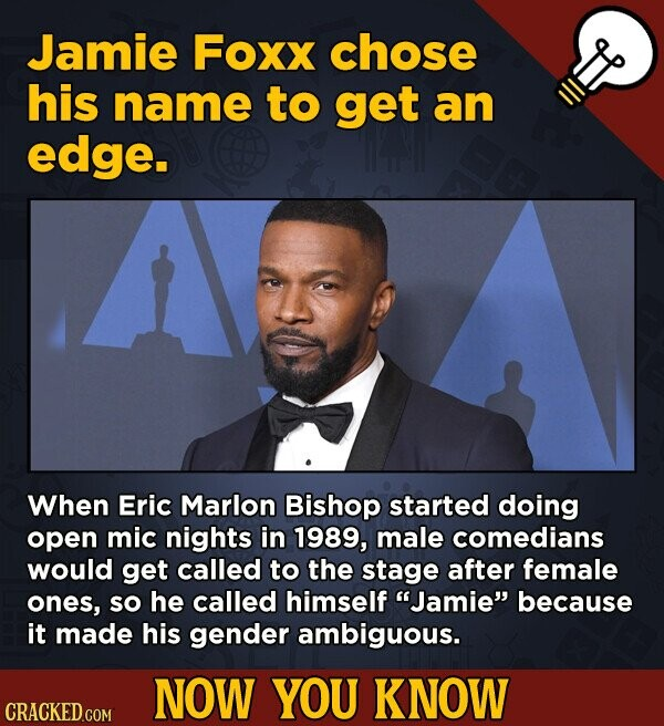 Jamie Foxx chose his name to get an edge. When Eric Marlon Bishop started doing open mic nights in 1989, male comedians would get called to the stage