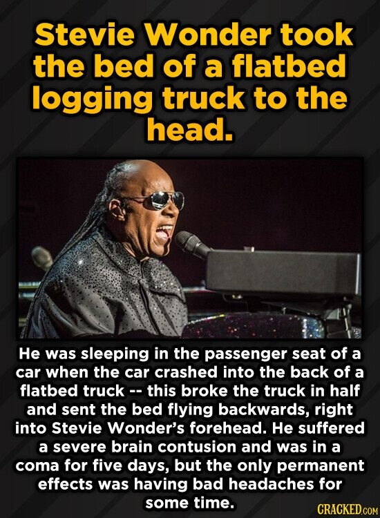 Stevie Wonder took the bed of a flatbed logging truck to the head. He was sleeping in the passenger seat of a car when the car crashed into the back o