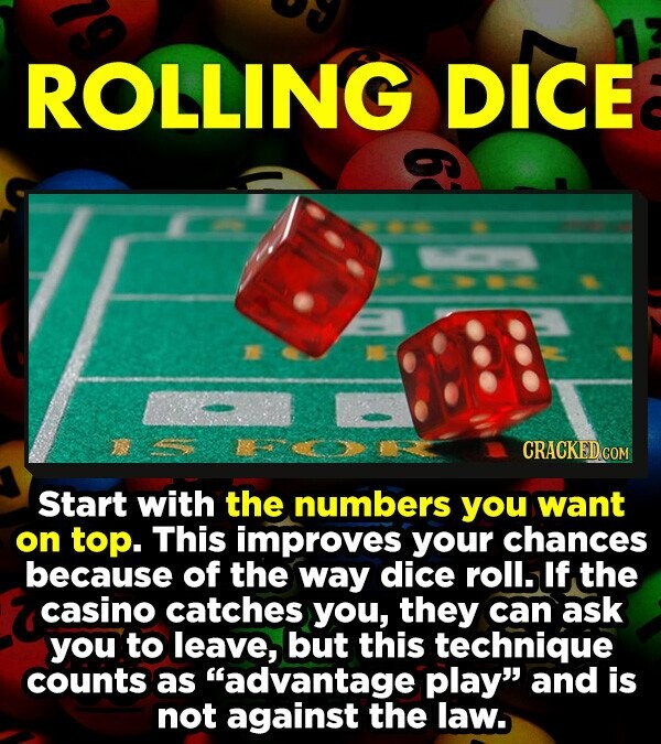 ROLLING DICE Start with the numbers you want on top. This improves your chances because of the way dice roll. If the casino catches you, they can ask you to leave, but this technique counts as advantage play and is not against the law.
