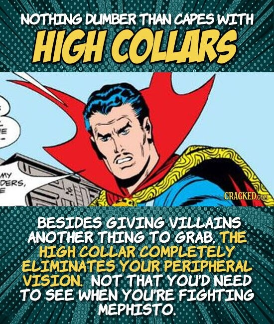 NOTHING DUMBER THAN CAPES WITH HIGH COLLARS MY DERS, CRACKED COM BESIDES GIVING VILLAINS ANOTHER THING TO GRAB, THE HIGH COLLAR COMPLETELY ELIMINATES YOUR PERIPHERAL VISION. NOT THAT YOU'D NEED TO SEE WHEN YOU'RE FIGHTING. MEPHISTO: