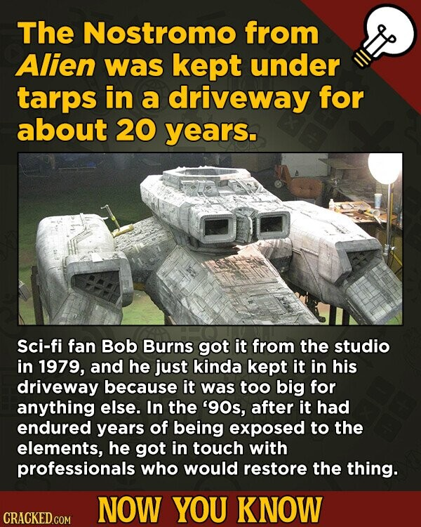 The Nostromo from Alien was kept under tarps in a driveway for about 20 years. Sci-fi fan Bob Burns got it from the studio in 1979, and he just kinda
