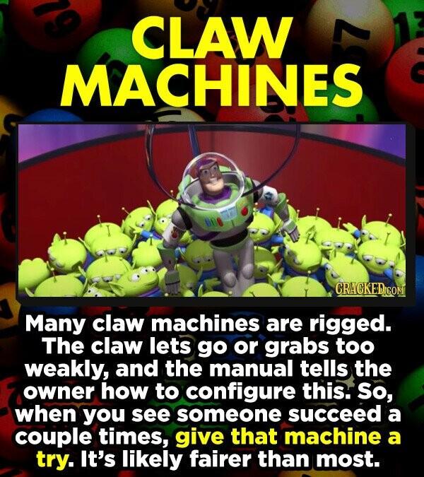 CLAW MACHINES 000 CRACKEDICON Many claw machines are rigged. The claw lets go or grabs too weakly, and the manual tells the owner how to configure this. So, when you see someone succeed a couple times, give that machine a try. It's likely fairer than most.