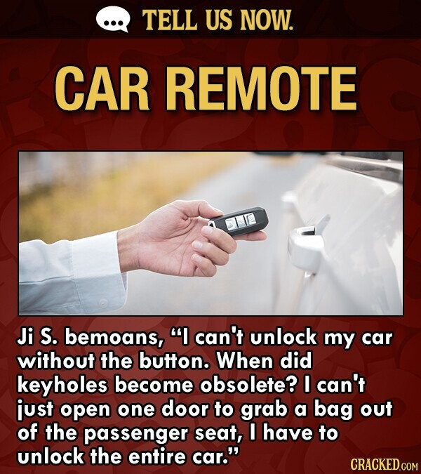 TELL US NOW. CAR REMOTE Ji S. bemoans, I can't unlock my car without the button. When did keyholes become obsolete? I can't just open one door to grab a bag out of the passenger seat, I have to unlock the entire car. CRACKED.COM