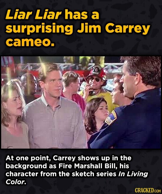 Liar Liar has a surprising Jim Carrey cameo. At one point, Carrey shows up in the background as Fire Marshall Bill, his character from the sketch seri