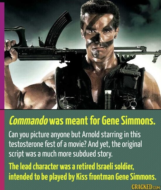Commando was meant for Gene Simmons. Can you picture anyone but Arnold starring in this testosterone fest of a movie? And yet, the original script was a much more subdued story. The lead character was a retired Israeli soldier, intended to be played by Kiss frontman Gene Simmons.