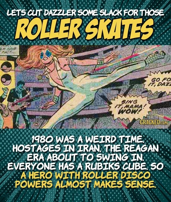 LETS CLIT DAZZLER SOME SLACK FOR THOSE ROLLER SKATES EM 5IAVE GO FO DAZ SING IT MAMA! wow CRACKED CON 1980 WAS A WEIRD TIME: HOSTAGES IN IRAN. THE REAGAN ERA ABOUT TO SWING IN. EVERYONE HAS A RUBIKS CUBE: SO A HERO WITH ROLLER DISCO POWERS ALMOST MAKES SENSE