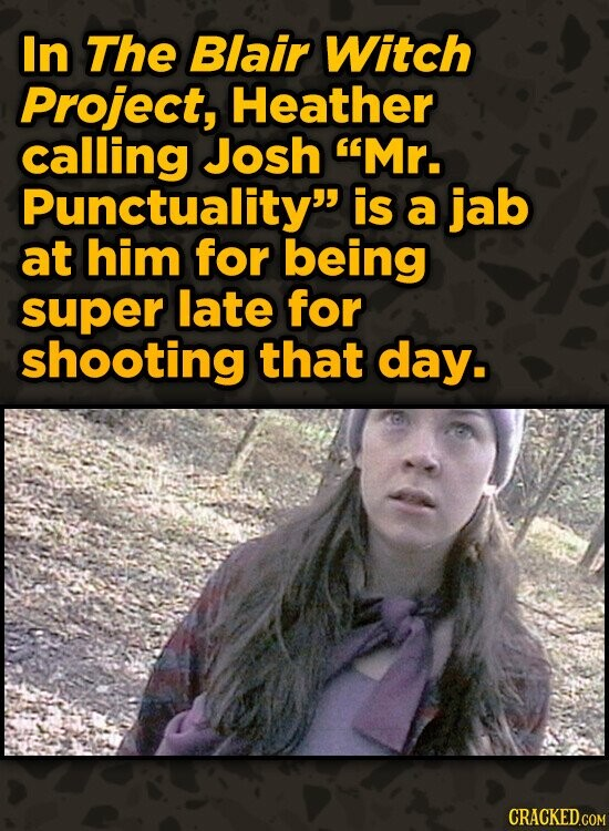 In The Blair Witch Project, Heather calling Josh Mr. Punctuality is a jab at him for being super late for shooting that day.
