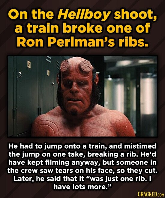 On the Hellboy shoot, a train broke one of Ron Perlman's ribs. He had to jump onto a train, and mistimed the jump on one take, breaking a rib. He'd ha
