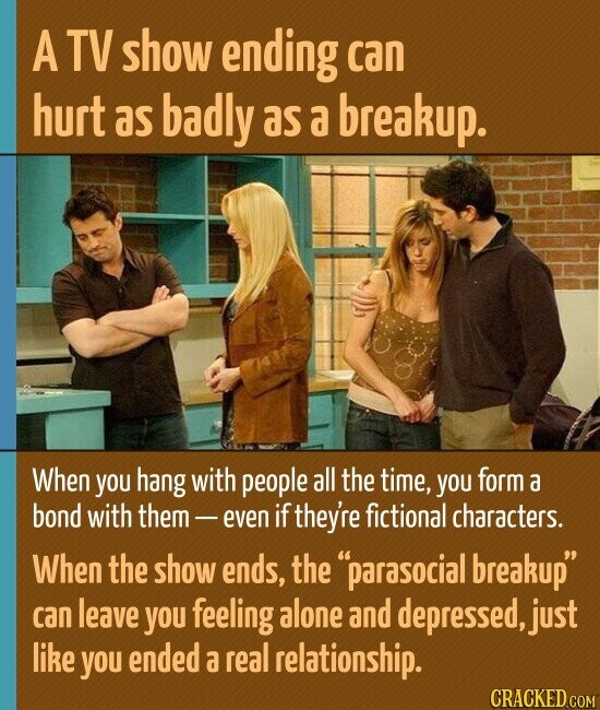 A TV show ending can hurt as badly as a breakup. When you hang with people all the time, you form a bond with them even if they're fictional characters. When the show ends, the parasocial breakup can leave you feeling alone and depressed, just like you ended a real