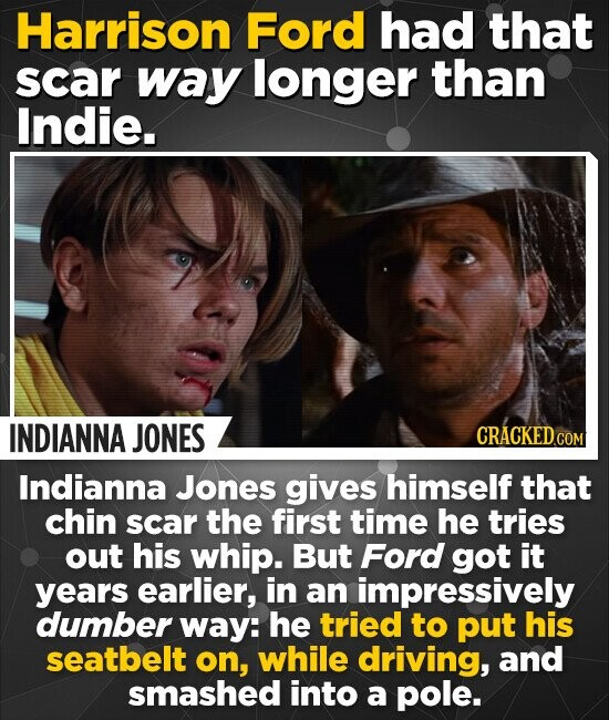 Harrison Ford had that scar way longer than Indie. INDIANNA JONES Indianna Jones gives himself that chin scar the first time he tries out his whip. But Ford got it years earlier, in an impressively dumber way: he tried to put his seatbelt on, while driving, and smashed into