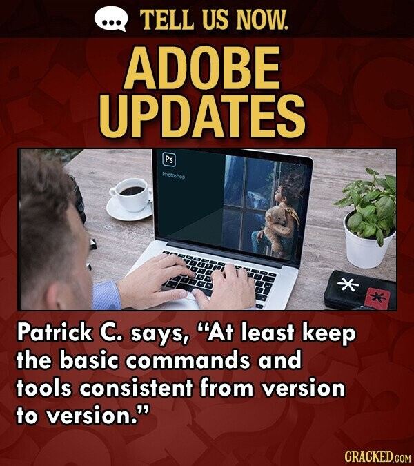 TELL US NOW. ADOBE UPDATES Ps Phetoshoo Patrick C. says, At least keep the basic commands and tools consistent from version to version. CRACKED.COM