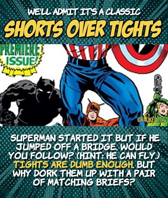 WE'LL ADMIT IT'S A CLASSIC SHORTS OVER TIGHTS PREMILKE ISSUE! SLPERMAN STARTED IT BUIT IF HE JLMPED OFF A BRIDGE: WOULD You FOLLOW? CHINT: HE CAN FLY) TIGHTS ARE DUMB ENOUGH. BUIT WHY DORK THEM LP WITH A PAIR OF MATCHING BRIEFS?.
