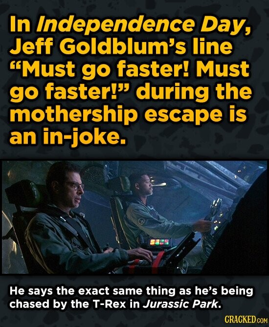 In Independence Day, Jeff Goldblum's line Must go faster! Must go faster! during the mothership escape is an in-joke. He says the exact same thing a