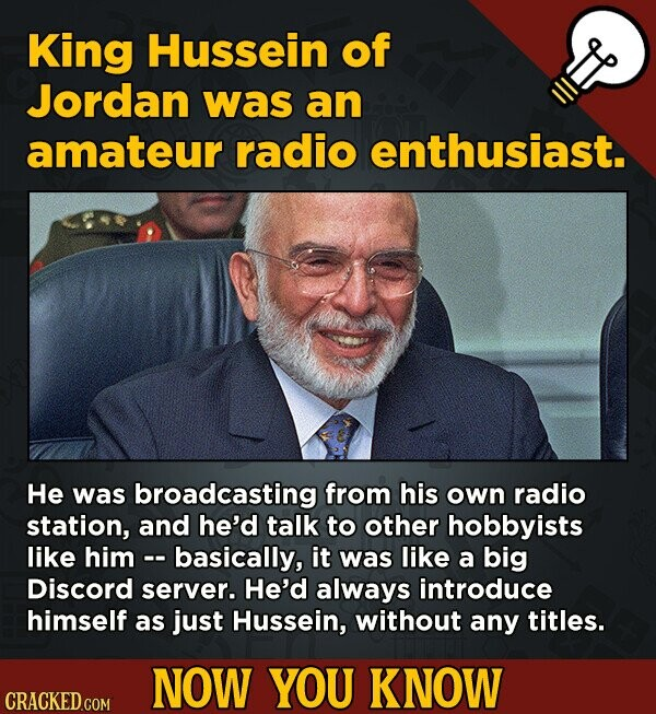King Hussein of Jordan was an amateur radio enthusiast. He was broadcasting from his own radio station, and he'd talk to other hobbyists like him - -
