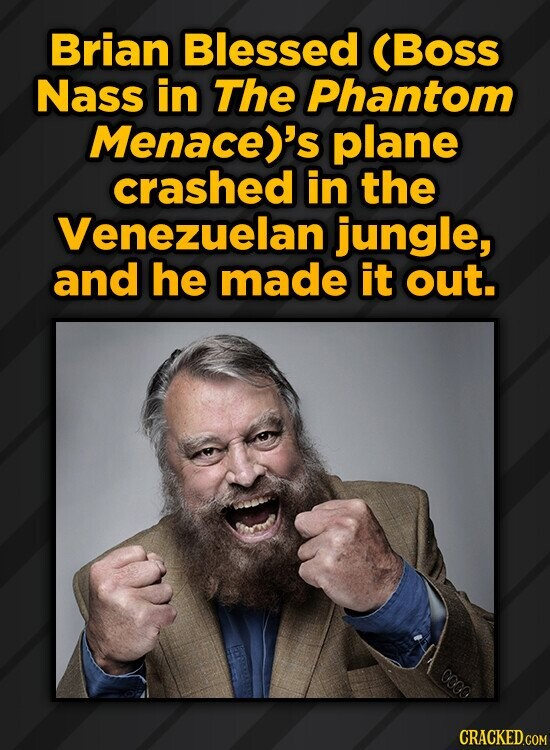 Brian Blessed (Boss Nass in The Phantom Menace)'s plane crashed in the Venezuelan jungle, and he made it out. 0000
