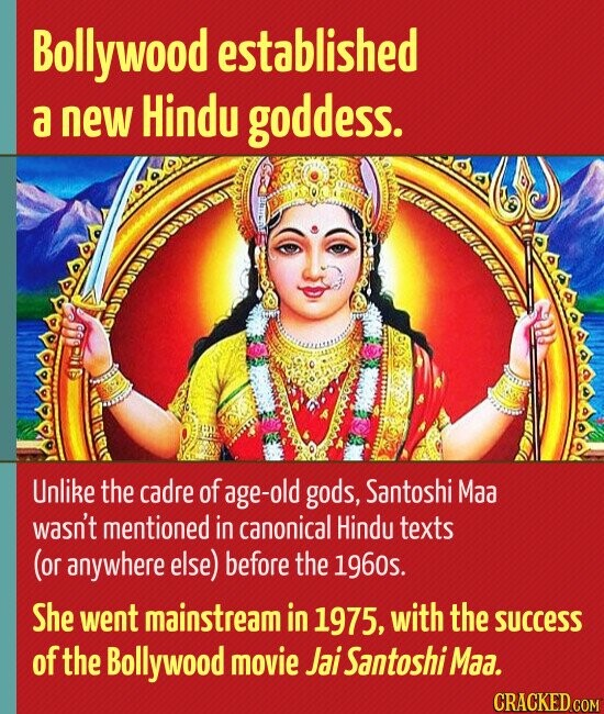 Bollywood established a new Hindu goddess. Unlike the cadre of age-old gods, Santoshi Maa wasn't mentioned in canonical Hindu texts (or anywhere else) before the 1960s. She went mainstream in 1975, with the success of the Bollywood movie Jai Santoshi Maa. CRACKED COM