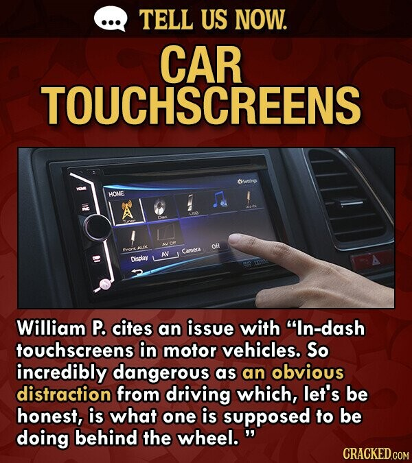 TELL US NOW. CAR TOUCHSCREENS Seiee HOME A 0o AN CO ALD Off Feore Camera AV Dislay William P. cites an issue with In-dash touchscreens in motor vehicles. So incredibly dangerous as an obvious distraction from driving which, let's be honest, is what one is supposed to be doing behind