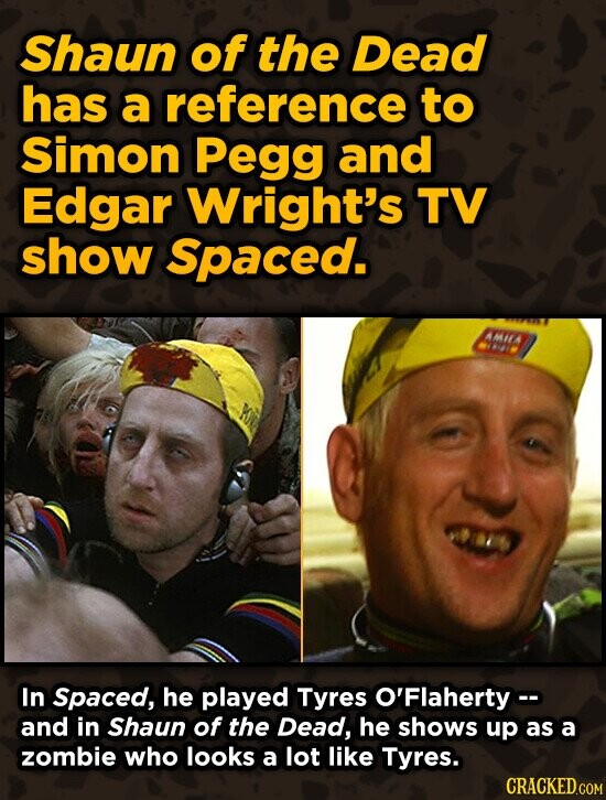 Shaun of the Dead has a reference to Simon Pegg and Edgar Wright's TV shoW Spaced. AMIEA In Spaced, he played Tyres O'Flaherty- and in Shaun of the De
