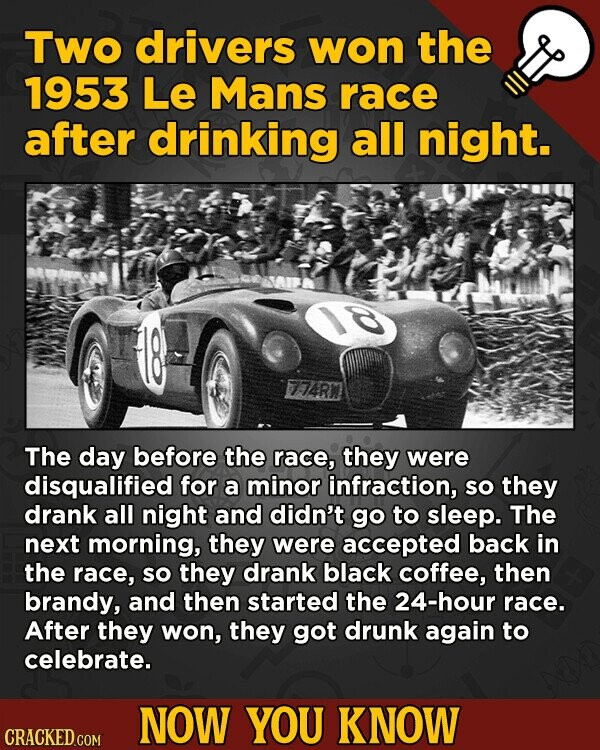 Two drivers won the 1953 Le Mans race after drinking all night. 774R The day before the race, they were disqualified for a minor infraction, SO they d