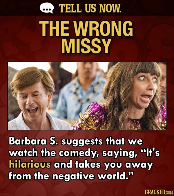 TELL US NOW. THE WRONG MISSY Barbara S. suggests that we watch the comedy, saying, It's hilarious and takes you away from the negative world. CRACKED.COM