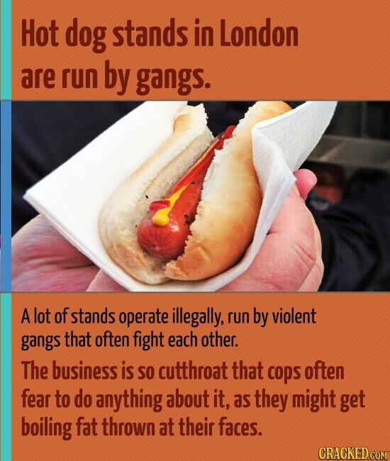Hot dog stands in London are run by gangs. A lot of stands operate illegally, run by violent gangs that often fight each other. The business is SO cutthroat that copS often fear to do anything about it, as they might get boiling fat thrown at their faces.