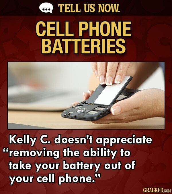TELL US NOW. CELL PHONE BATTERIES OC Kelly C. doesn't appreciate removing the ability to take your battery out of your cell phone. CRACKED.COM
