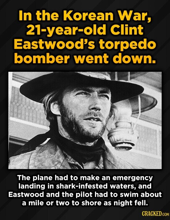 In the Korean War, 21-year-old Clint Eastwood's torpedo bomber went down. The plane had to make an emergency landing in shark-infested waters, and Eas