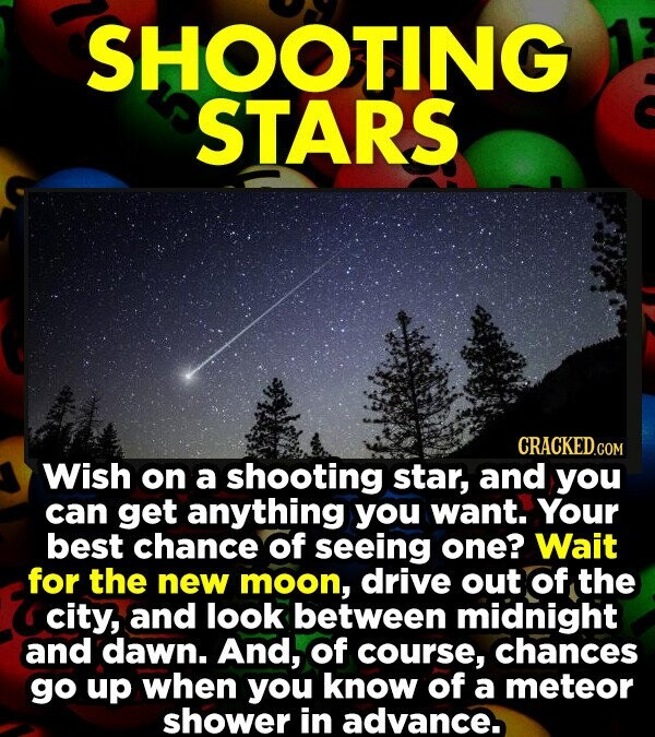 SHOOTING STARS CRACKED.COM Wish on a shooting star, and you can get anything you want. Your best chance of seeing one? Wait for the new moon, drive out of the city, and look between midnight and dawn. And, of course, chances go up when you know of a meteor shower