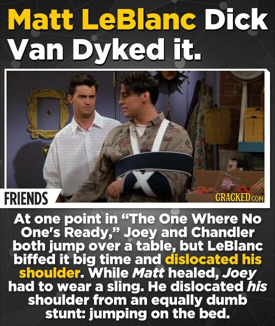 Matt Leblanc Dick Van Dyked it. FRIENDS CRACKED CON At one point in The One Where No One's Ready, Joey and Chandler both jump over a table, but LeBlanc biffed it big time and dislocated his shoulder. While Matt healed, Joey had to wear a sling. He dislocated his shoulder from