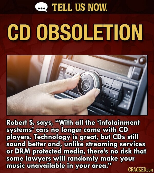 TELL US NOW. CD OBSOLETION MN 6dise mey heroee PUR SR VOE AUTO TUe FE IOLDNE Robert S. says, With all the infotainment systems' cars no longer come with CD players. Technology is great, but CDs still sound better and, unlike streaming services or DRM protected media, there's no risk