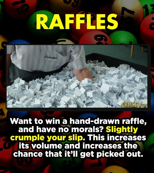 RAFFLES Want to win a hand-drawn raffle, and have no morals? Slightly crumple your slip. This increases its volume and increases the chance that it'll get picked out.